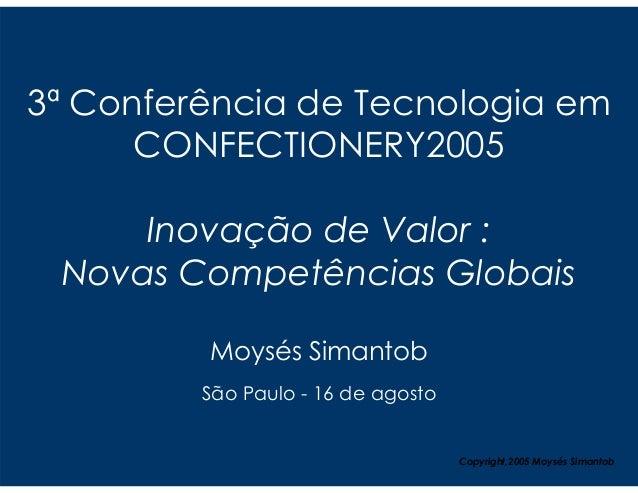 3ª Conferência de Tecnologia em      CONFECTIONERY2005     Inovação de Valor : Novas Competências Globais         Moysés S...
