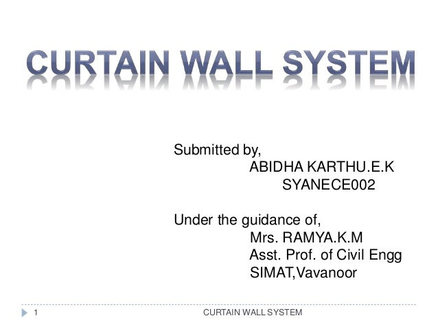 CURTAIN WALL SYSTEM Submitted by, ABIDHA KARTHU.E.K SYANECE002 Under the guidance of, Mrs. RAMYA.K.M Asst. Prof. of Civil ...