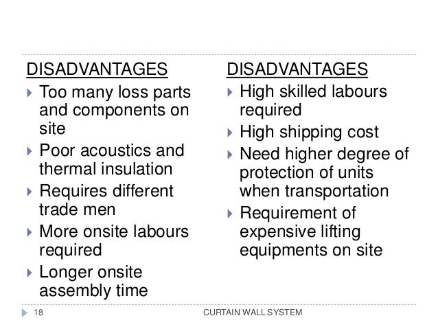 CURTAIN WALL SYSTEM18 DISADVANTAGES  Too many loss parts and components on site  Poor acoustics and thermal insulation ...