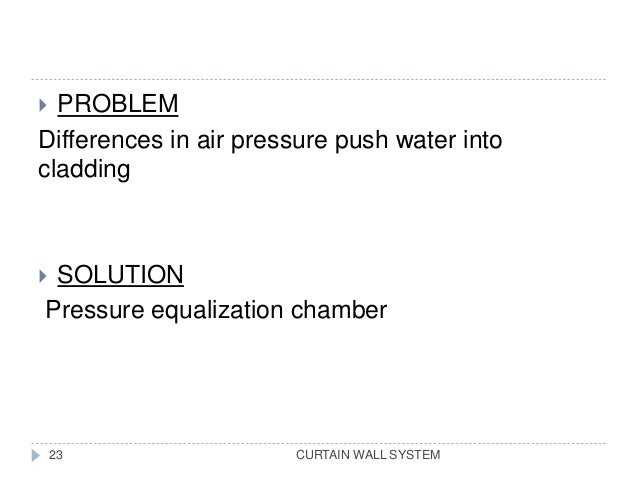 CURTAIN WALL SYSTEM  PROBLEM Differences in air pressure push water into cladding  SOLUTION Pressure equalization chambe...