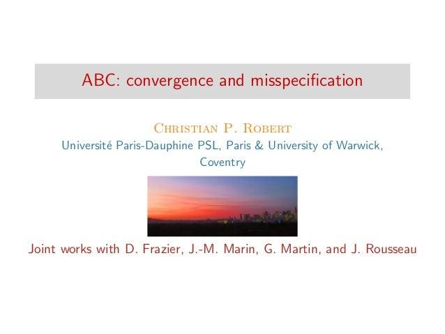 ABC: convergence and misspecification Christian P. Robert Universit´e Paris-Dauphine PSL, Paris & University of Warwick, Co...