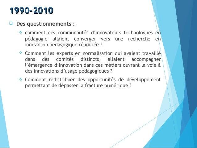 1990-20101990-2010  Des questionnements :  comment ces communautés d'innovateurs technologues en pédagogie allaient conv...