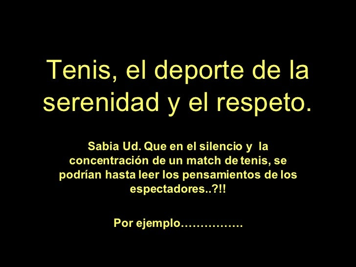 Tenis, el deporte de la serenidad y el respeto. Sabia Ud. Que en el silencio y  la concentración de un match de tenis, se ...