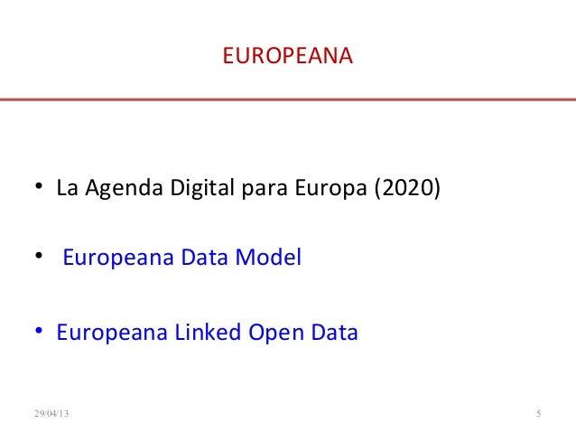 EUROPEANA• La Agenda Digital para Europa (2020)• Europeana Data Model• Europeana Linked Open Data29/04/13 5