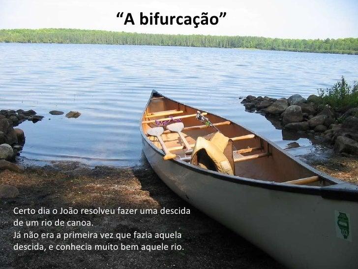 """"""" A bifurcação"""" Certo dia o João resolveu fazer uma descida de um rio de canoa. Já não era a primeira vez que fazia aquela..."""