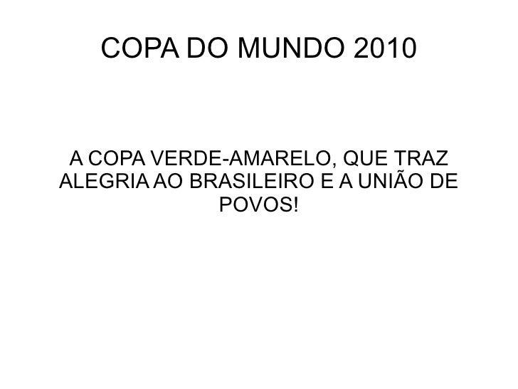 COPA DO MUNDO 2010 A COPA VERDE-AMARELO, QUE TRAZALEGRIA AO BRASILEIRO E A UNIÃO DE             POVOS!