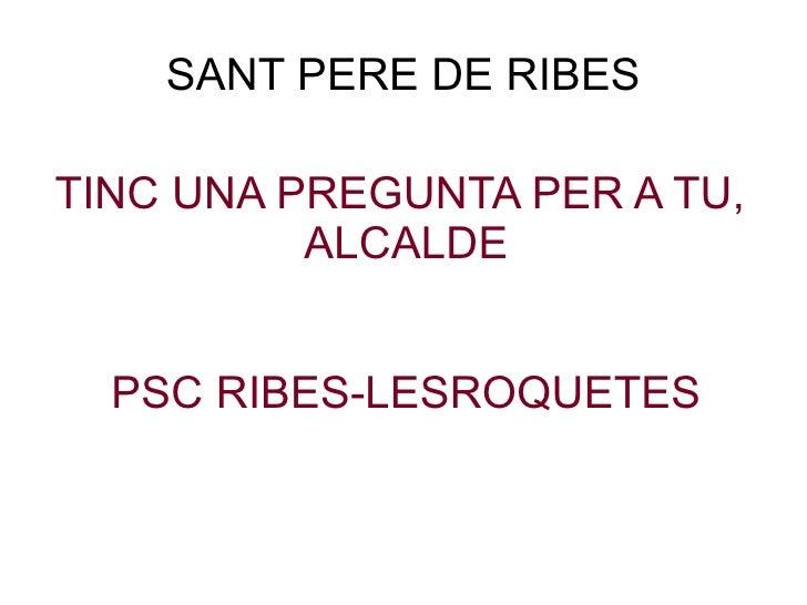 SANT PERE DE RIBES TINC UNA PREGUNTA PER A TU,  ALCALDE PSC RIBES-LESROQUETES