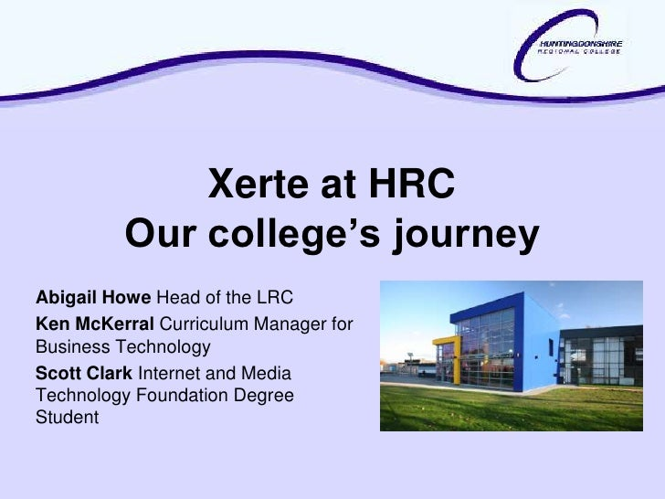 Xerte at HRC         Our college's journeyAbigail Howe Head of the LRCKen McKerral Curriculum Manager forBusiness Technolo...