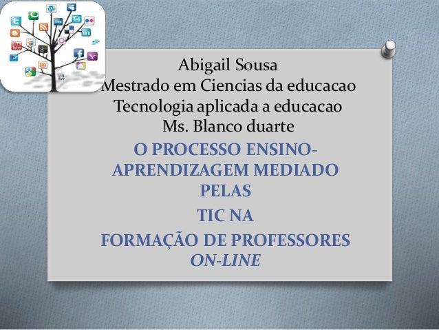 Abigail Sousa Mestrado em Ciencias da educacao Tecnologia aplicada a educacao Ms. Blanco duarte O PROCESSO ENSINO- APRENDI...