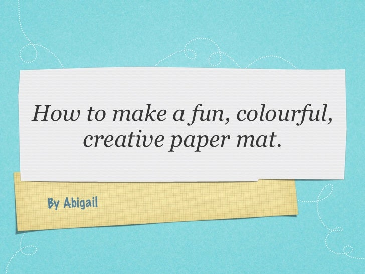 How to make a fun, colourful,   creative paper mat. By Abig a il