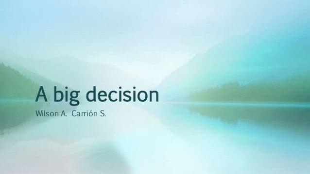 A big decision Wilson A. Carrión S.