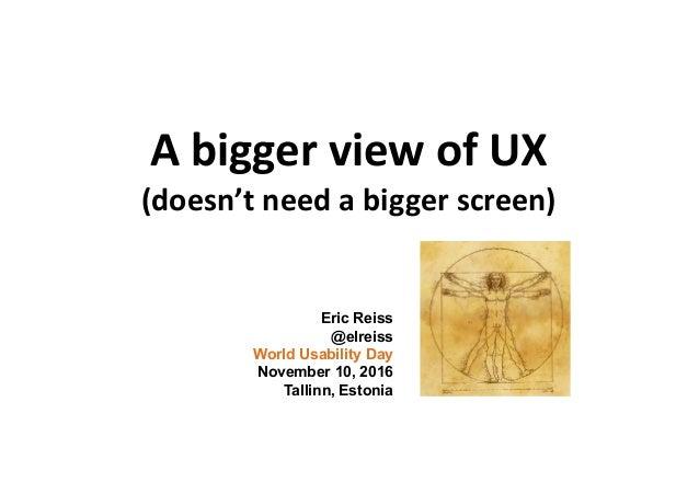 A bigger view of UX (doesn't need a bigger screen) Eric Reiss @elreiss World Usability Day November 10, 2016 Tallinn, Esto...