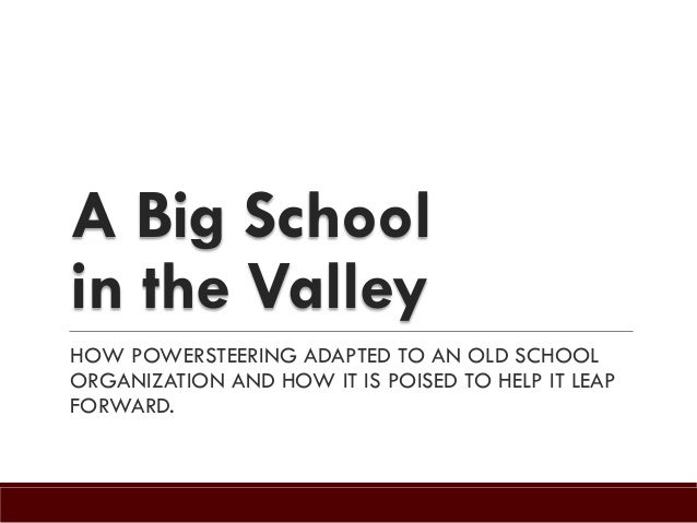 A Big School in the Valley HOW POWERSTEERING ADAPTED TO AN OLD SCHOOL ORGANIZATION AND HOW IT IS POISED TO HELP IT LEAP FO...