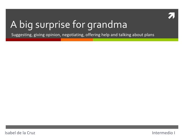 A big surprise for grandma Suggesting, giving opinion, negotiating, offering help and talking about plans Isabel de la Cru...