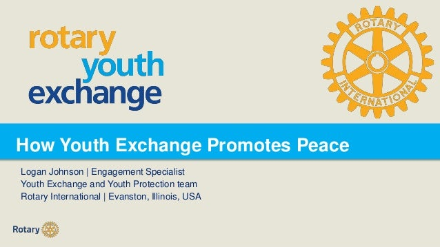 How Youth Exchange Promotes Peace Logan Johnson | Engagement Specialist Youth Exchange and Youth Protection team Rotary In...