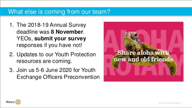 ROTARY YOUTH EXCHANGE   17 What else is coming from our team? 1. The 2018-19 Annual Survey deadline was 8 November. YEOs, ...