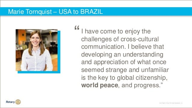ROTARY YOUTH EXCHANGE   6 Marie Tornquist – USA to BRAZIL I have come to enjoy the challenges of cross-cultural communicat...