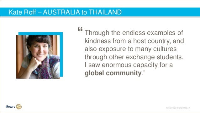 ROTARY YOUTH EXCHANGE   7 Kate Roff – AUSTRALIA to THAILAND Through the endless examples of kindness from a host country, ...