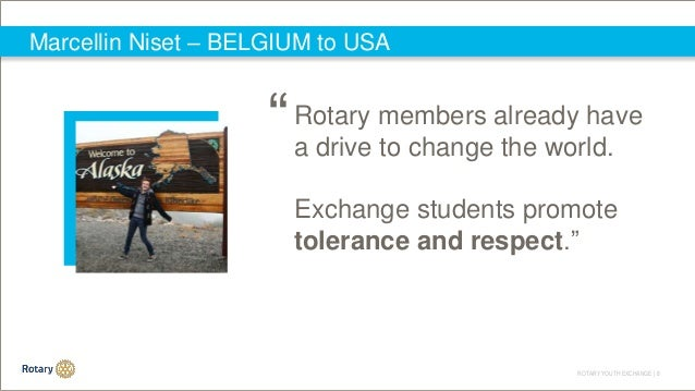 ROTARY YOUTH EXCHANGE   8 Marcellin Niset – BELGIUM to USA Rotary members already have a drive to change the world. Exchan...