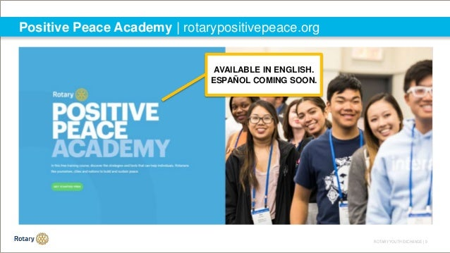 ROTARY YOUTH EXCHANGE   9 Positive Peace Academy   rotarypositivepeace.org AVAILABLE IN ENGLISH. ESPAÑOL COMING SOON.
