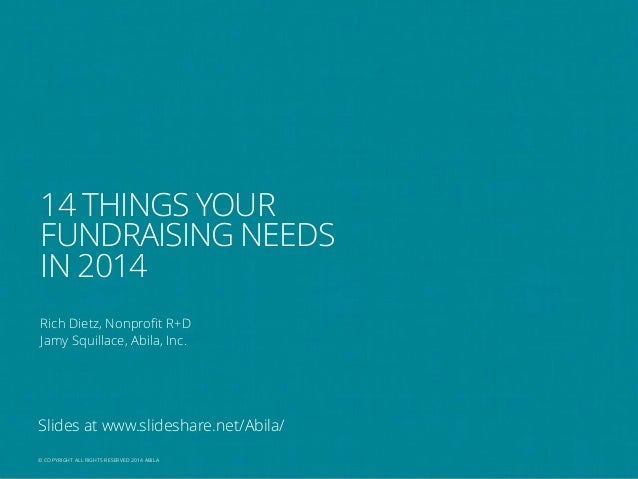14 THINGS YOUR FUNDRAISING NEEDS IN 2014 Rich Dietz, Nonprofit R+D Jamy Squillace, Abila, Inc.  Slides at www.slideshare.n...