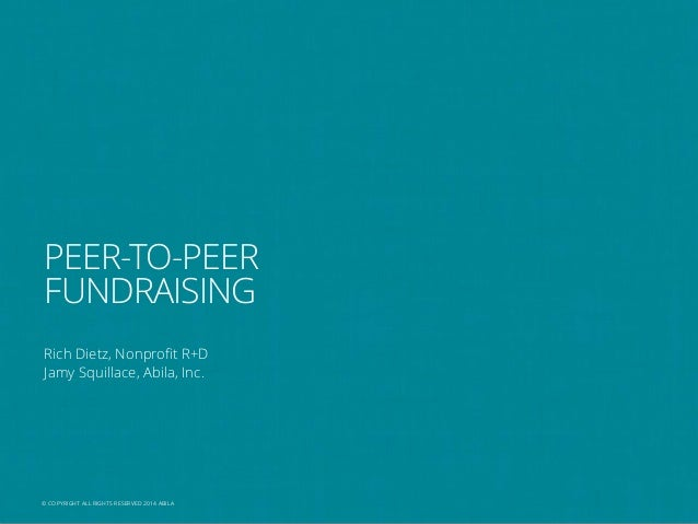 PEER-TO-PEER FUNDRAISING Rich Dietz, Nonprofit R+D Jamy Squillace, Abila, Inc.  © COPYRIGHT ALL RIGHTS RESERVED 2013 ABILA...