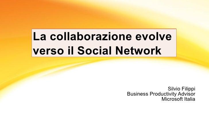 Silvio Filippi Business Productivity Advisor Microsoft Italia La collaborazione evolve verso il Social Network