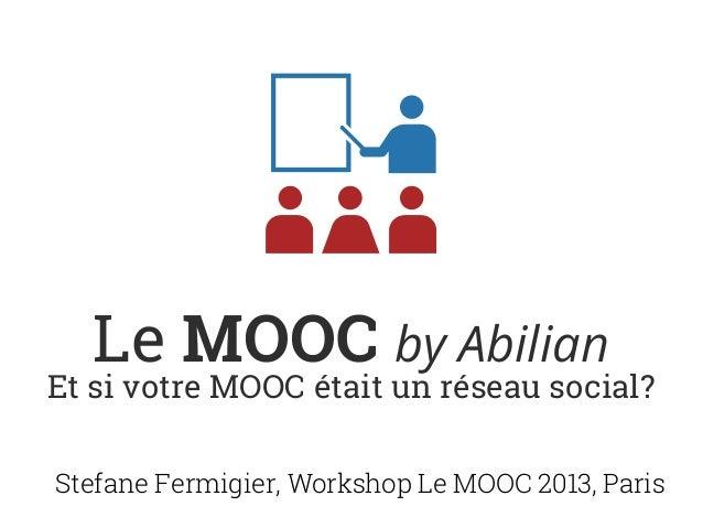 Le MOOC by AbilianEt si votre MOOC était un réseau social?Stefane Fermigier, Workshop Le MOOC 2013, Paris