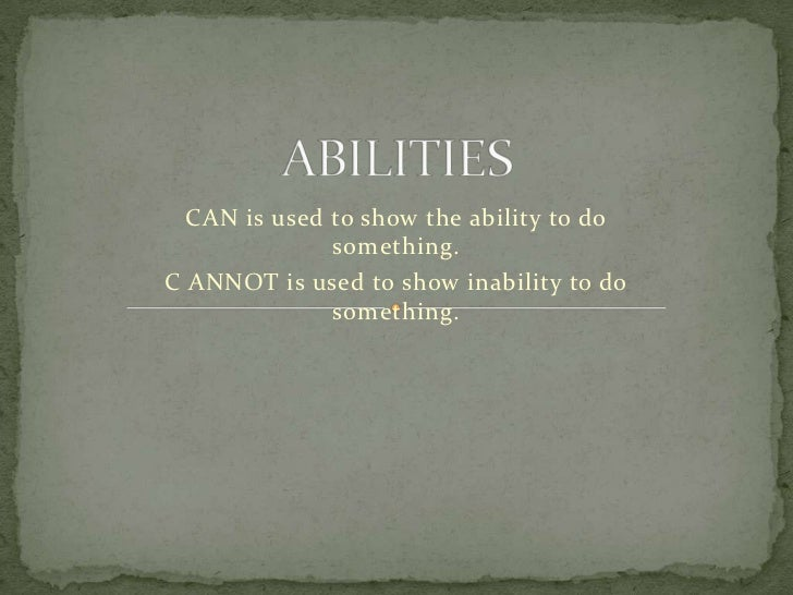 CAN is used to show the ability to do              something.C ANNOT is used to show inability to do              something.