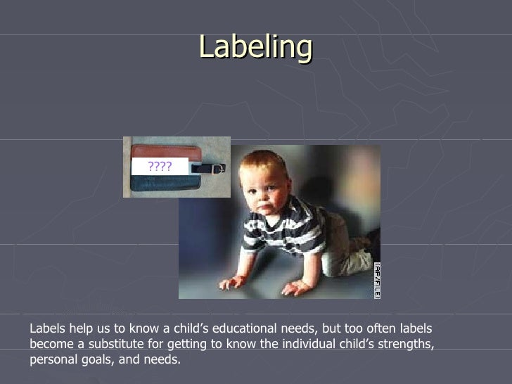 Labeling                     ????Labels help us to know a child's educational needs, but too often labelsbecome a substitu...