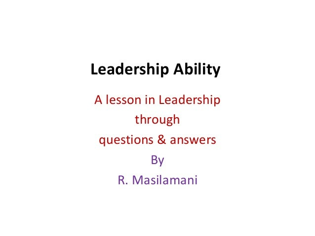 Leadership Ability A lesson in Leadership through questions & answers By R. Masilamani