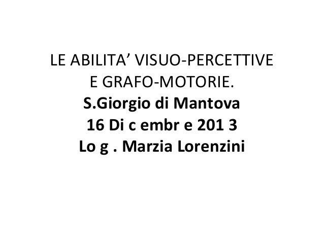 LE ABILITA' VISUO-PERCETTIVE E GRAFO-MOTORIE. S.Giorgio di Mantova 16 Di c embr e 201 3 Lo g . Marzia Lorenzini