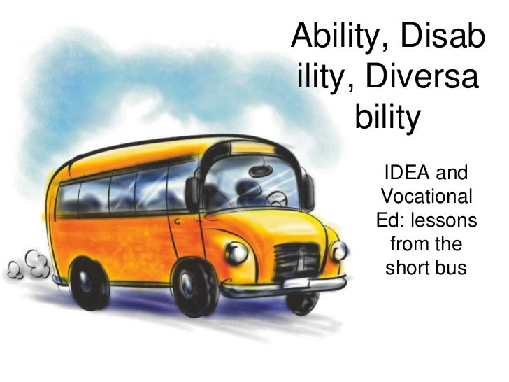 Ability, Disability, Diversability<br />IDEA and Vocational Ed: lessons from the short bus<br />