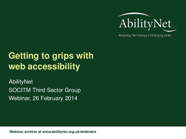 Getting to grips with web accessibility AbilityNet SOCITM Third Sector Group Webinar, 26 February 2014  Webinar archive at...