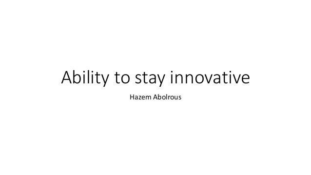 Ability to stay innovative Hazem Abolrous