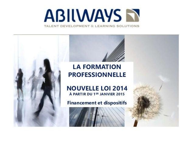 LA FORMATION  PROFESSIONNELLE  <<<<<<<<  NOUVELLE LOI 2014  À PARTIR DU 1ER JANVIER 2015  Financement et dispositifs