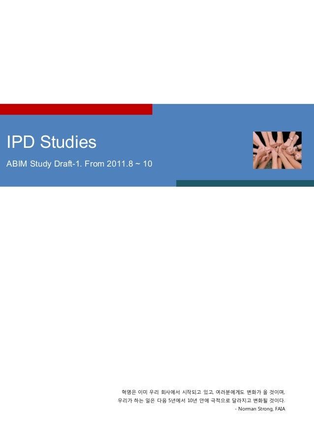 1 IPD Studies ABIM Study Draft-1. From 2011.8 ~ 10 혁명은 이미 우리 회사에서 시작되고 있고, 여러붂에게도 변화가 올 겂이며, 우리가 하는 읷은 다음 5년에서 10년 앆에 극적으로...