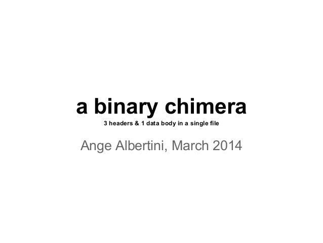 a binary chimera 3 headers & 1 data body in a single file Ange Albertini, March 2014