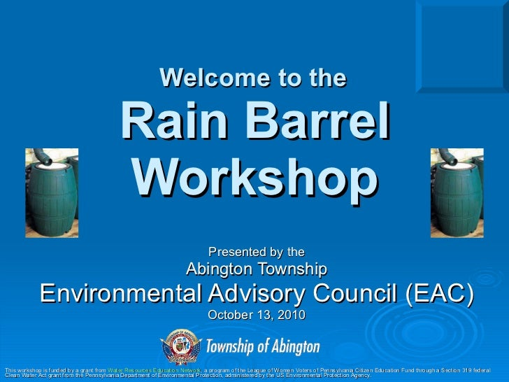 Welcome to the   Rain Barrel Workshop Presented by the Abington Township Environmental Advisory Council (EAC) October 13, ...