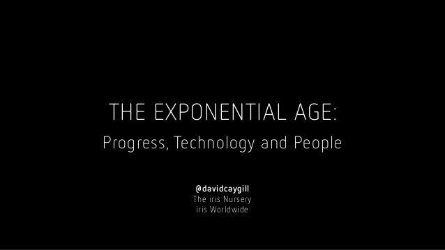 THE EXPONENTIAL AGE: Progress, Technology and People @davidcaygill The iris Nursery iris Worldwide