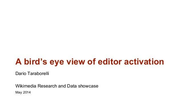 A bird's eye view of editor activation Dario Taraborelli Wikimedia Research and Data showcase May 2014