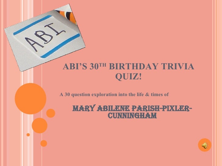 ABI'S 30 TH  BIRTHDAY TRIVIA QUIZ! A 30 question exploration into the life & times of Mary Abilene Parish-Pixler-Cunningham