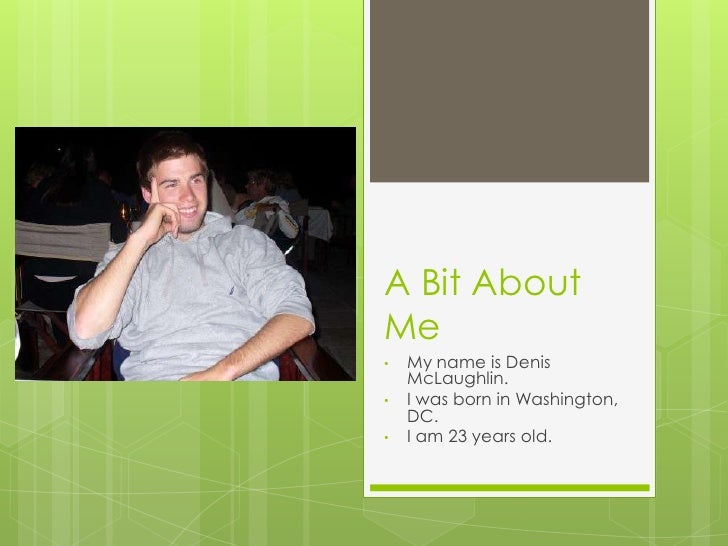 A Bit AboutMe•   My name is Denis    McLaughlin.•   I was born in Washington,    DC.•   I am 23 years old.