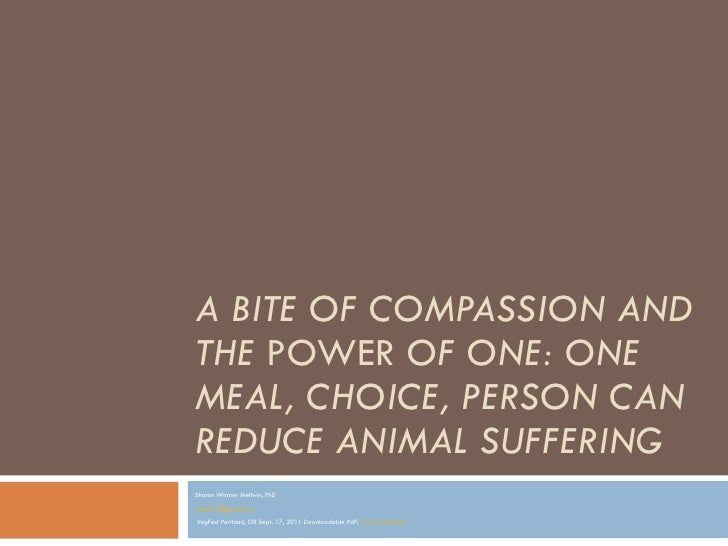 A BITE OF COMPASSION AND THE  POWER  OF ONE: ONE MEAL, CHOICE, PERSON CAN REDUCE ANIMAL SUFFERING   <ul><li>Sharon Warner ...
