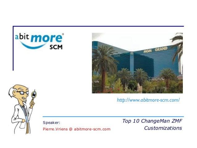 Top 10 ChangeMan ZMF Customizations http://www.abitmore-scm.com/ Speaker: Pierre.Vriens @ abitmore-scm.com