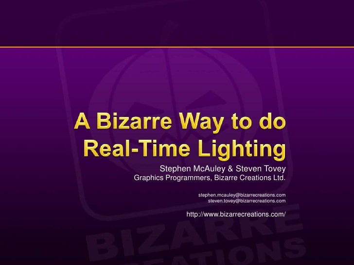 A Bizarre Way to do Real-Time Lighting<br />Stephen McAuley & Steven Tovey<br />Graphics Programmers, Bizarre Creations Lt...