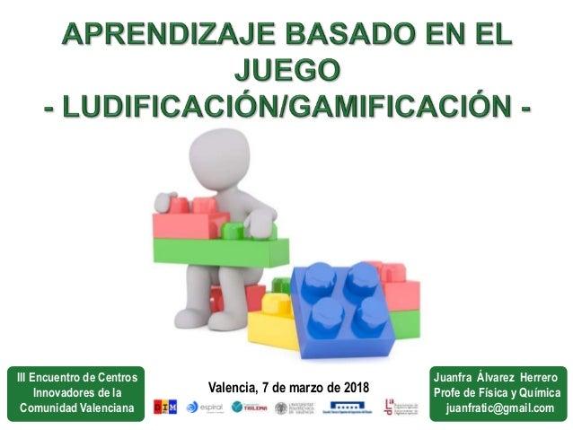 Valencia, 7 de marzo de 2018 III Encuentro de Centros Innovadores de la Comunidad Valenciana Juanfra Álvarez Herrero Profe...