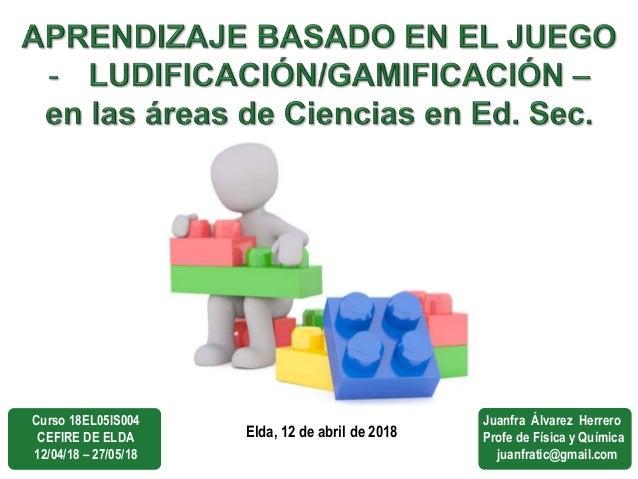 Elda, 12 de abril de 2018 Curso 18EL05IS004 CEFIRE DE ELDA 12/04/18 – 27/05/18 Juanfra Álvarez Herrero Profe de Física y Q...