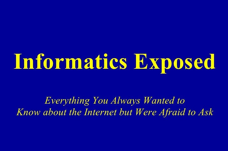 Informatics Exposed Everything You Always Wanted to Know about the Internet but Were Afraid to Ask