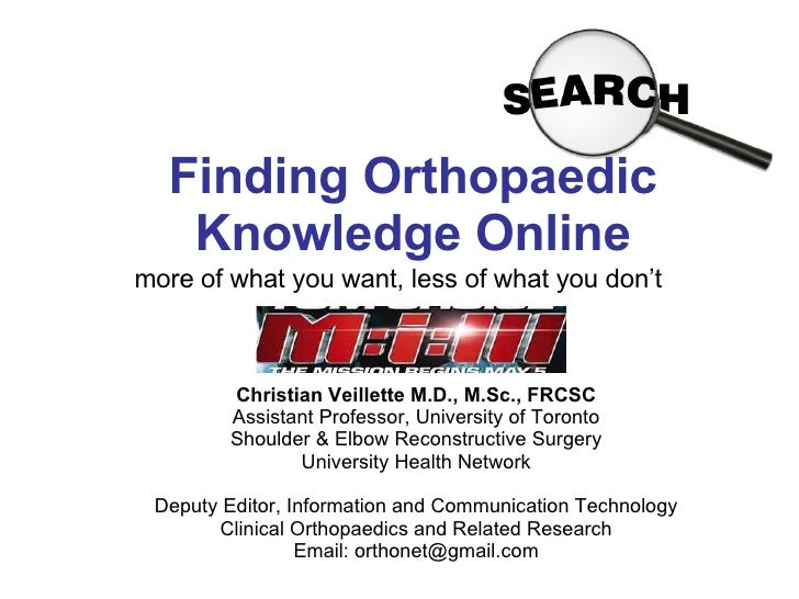 Finding Orthopaedic Knowledge Online more of what you want, less of what you don't Christian Veillette M.D., M.Sc., FRCSC ...